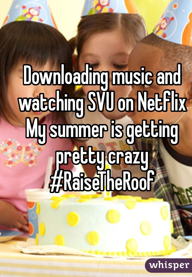 Downloading music and watching SVU on Netflix  My summer is getting pretty crazy #RaiseTheRoof