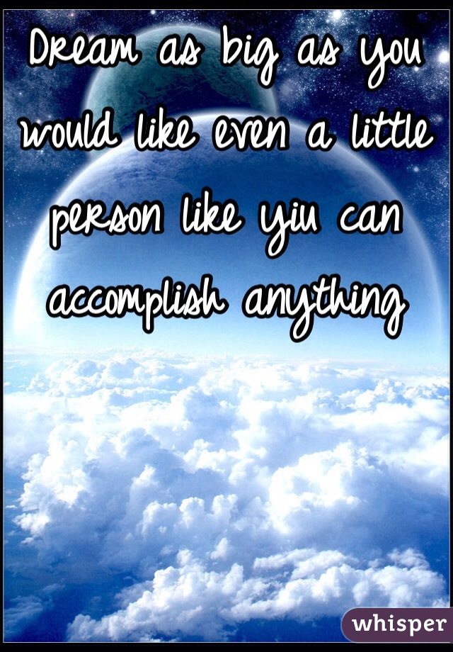 Dream as big as you would like even a little person like yiu can accomplish anything