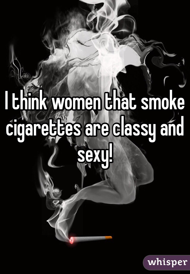 I think women that smoke cigarettes are classy and sexy!