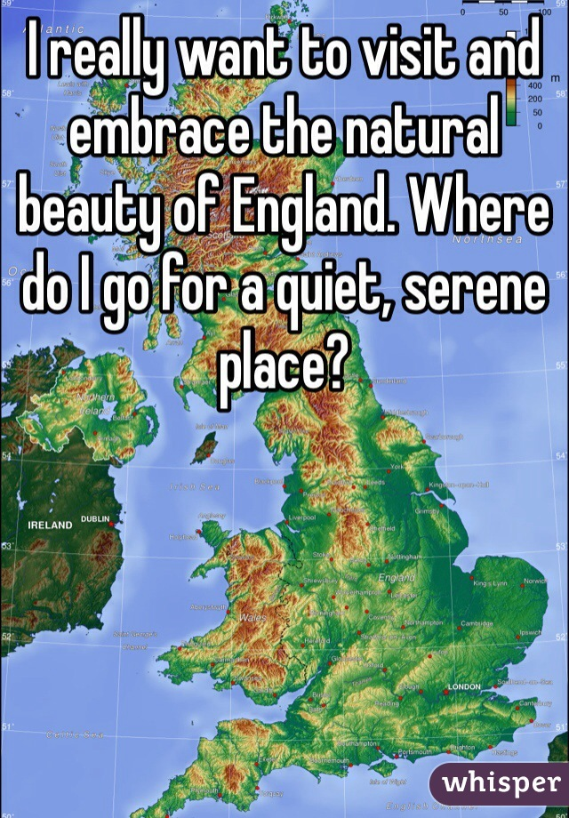 I really want to visit and embrace the natural beauty of England. Where do I go for a quiet, serene place?