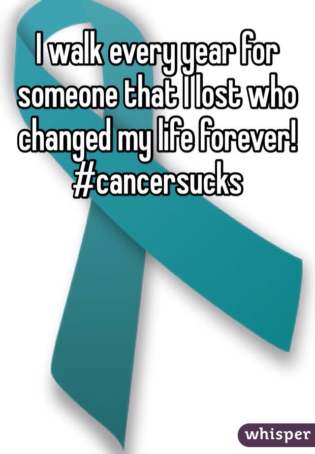 I walk every year for someone that I lost who changed my life forever! #cancersucks