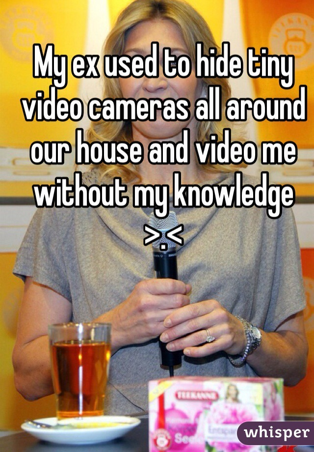 My ex used to hide tiny video cameras all around our house and video me without my knowledge >.<