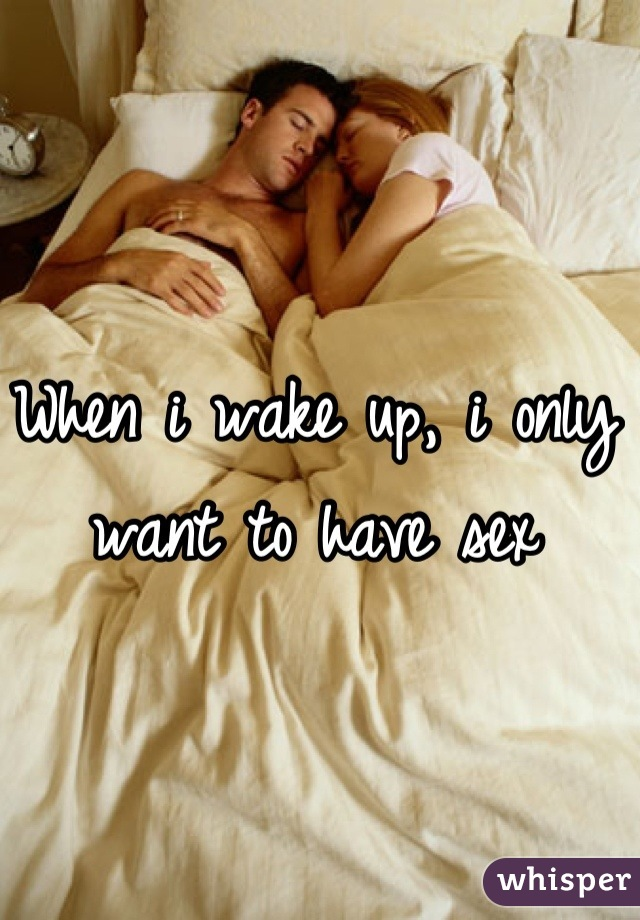 When i wake up, i only want to have sex