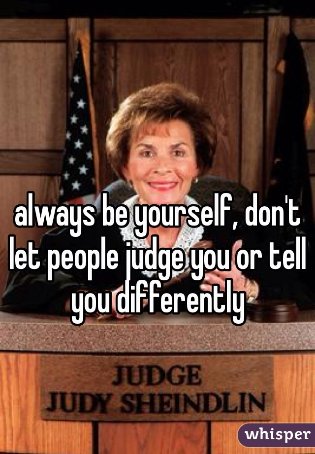 always be yourself, don't let people judge you or tell you differently