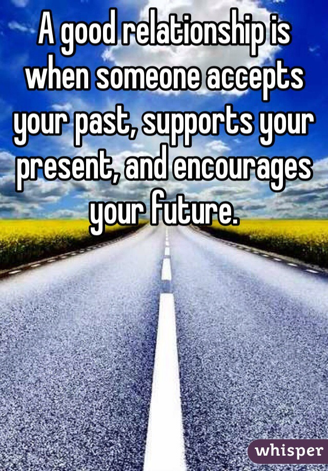 A good relationship is when someone accepts your past, supports your present, and encourages your future.