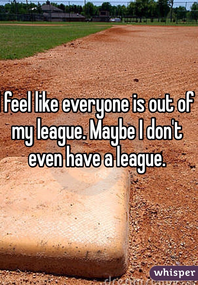 I feel like everyone is out of my league. Maybe I don't even have a league.