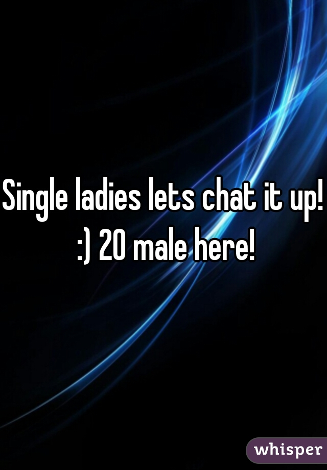 Single ladies lets chat it up! :) 20 male here!