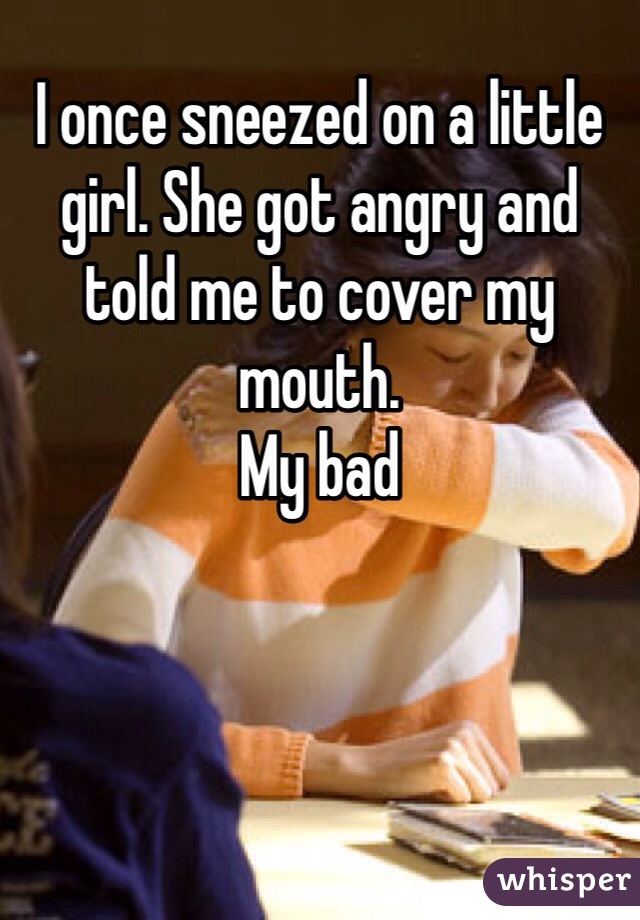 I once sneezed on a little girl. She got angry and told me to cover my mouth.  My bad