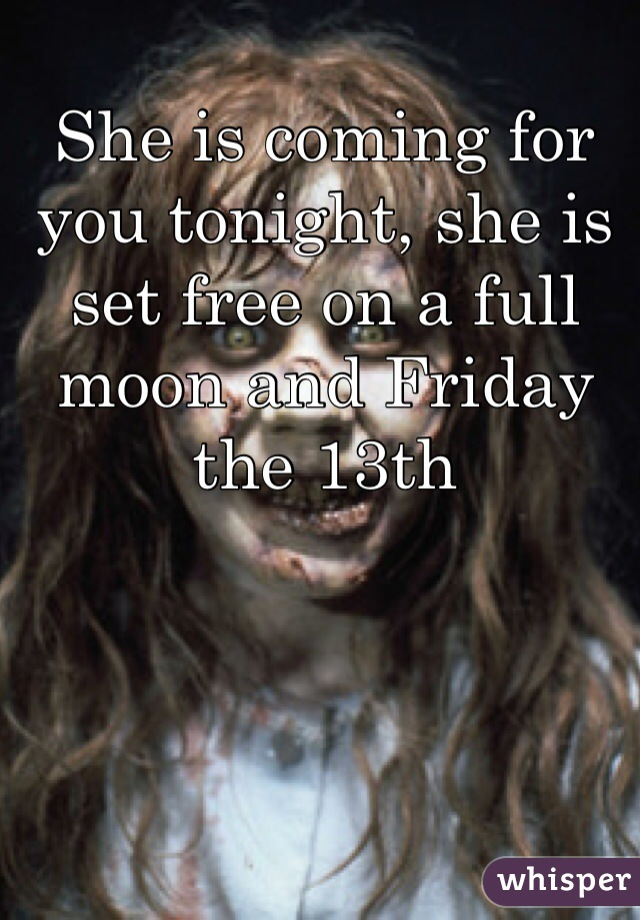 She is coming for you tonight, she is set free on a full moon and Friday the 13th