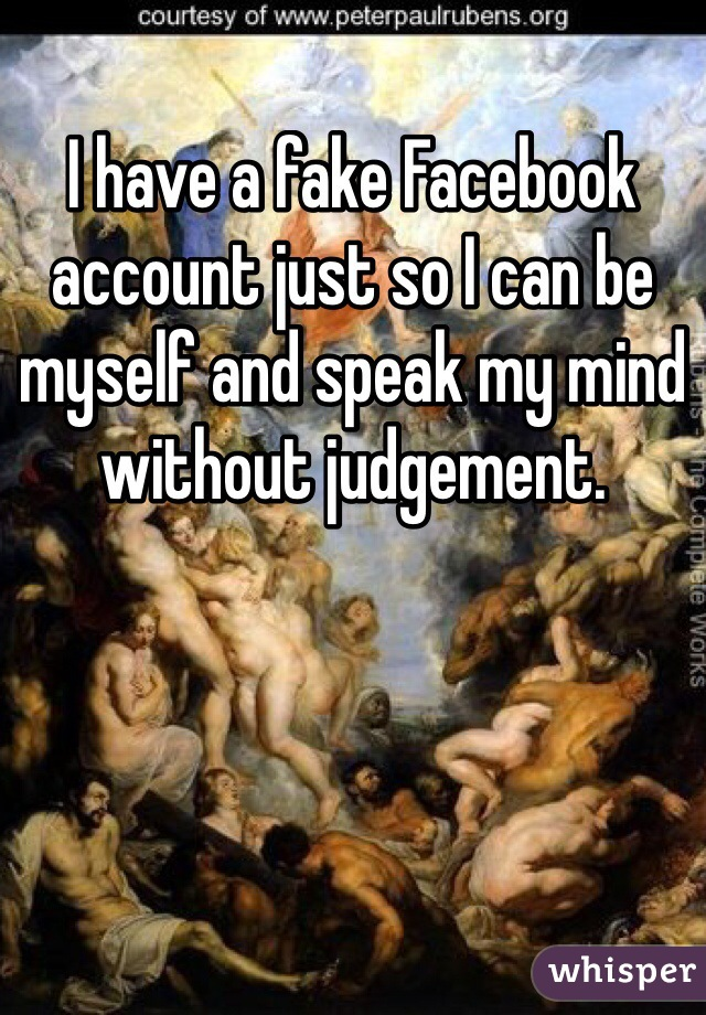 I have a fake Facebook account just so I can be myself and speak my mind without judgement.