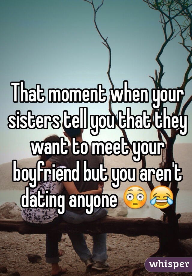 That moment when your sisters tell you that they want to meet your boyfriend but you aren't dating anyone 😳😂