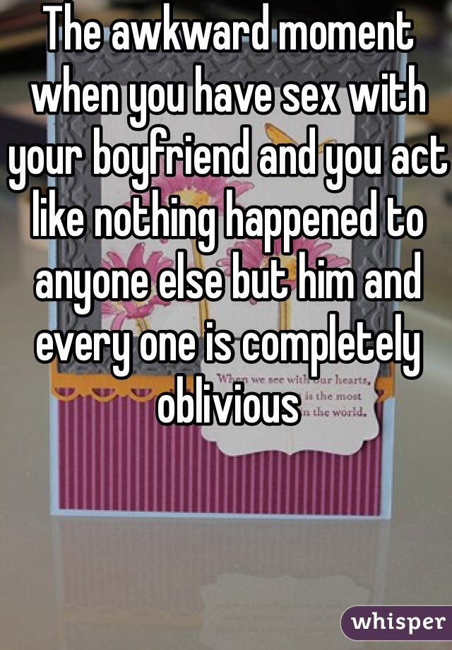 The awkward moment when you have sex with your boyfriend and you act like nothing happened to anyone else but him and every one is completely oblivious