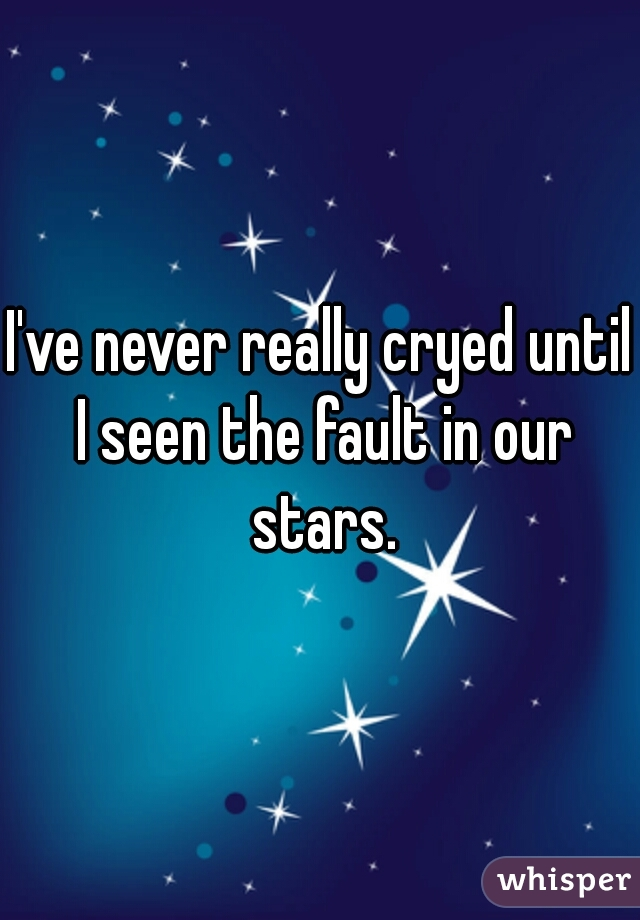 I've never really cryed until I seen the fault in our stars.