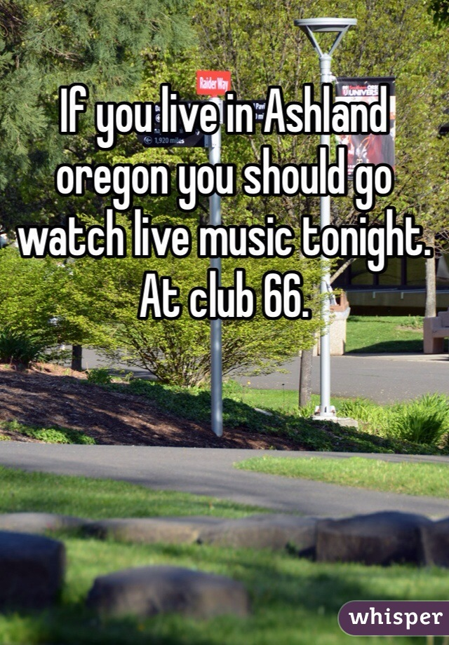 If you live in Ashland oregon you should go watch live music tonight. At club 66.