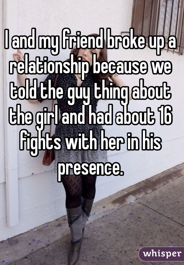 I and my friend broke up a relationship because we told the guy thing about the girl and had about 16 fights with her in his presence.