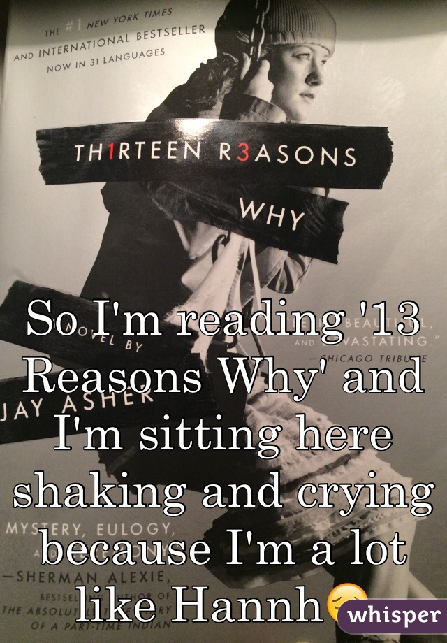 So I'm reading '13 Reasons Why' and I'm sitting here shaking and crying because I'm a lot like Hannh😔