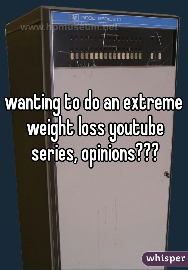 wanting to do an extreme weight loss youtube series, opinions???