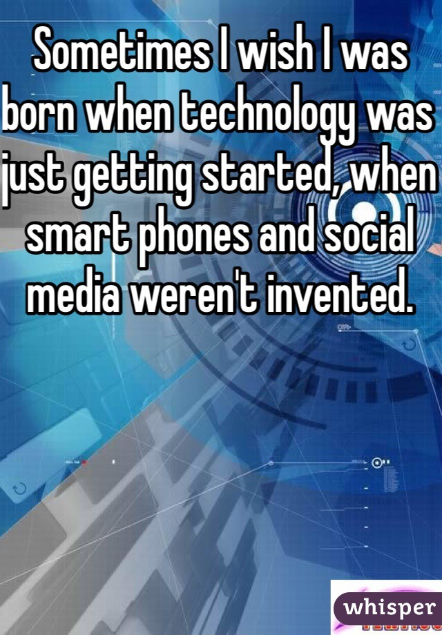 Sometimes I wish I was born when technology was just getting started, when smart phones and social media weren't invented.