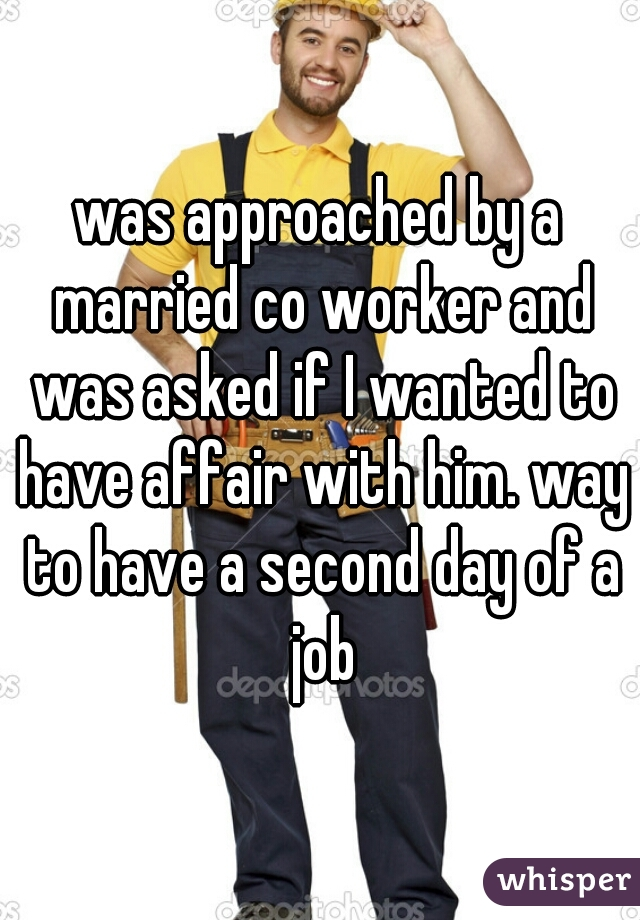 was approached by a married co worker and was asked if I wanted to have affair with him. way to have a second day of a job