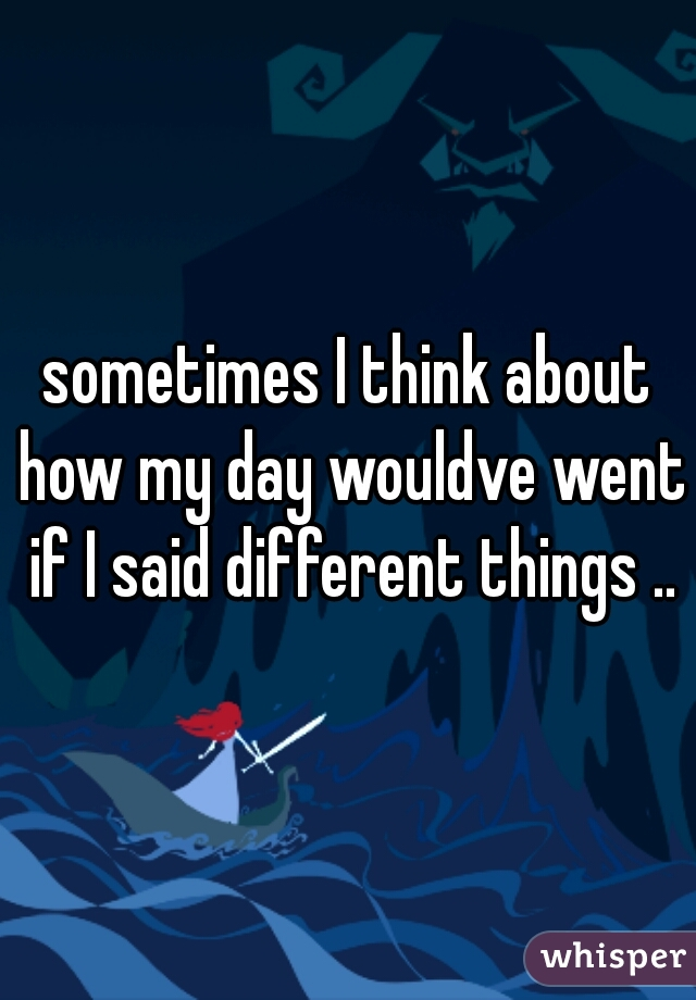 sometimes I think about how my day wouldve went if I said different things ..