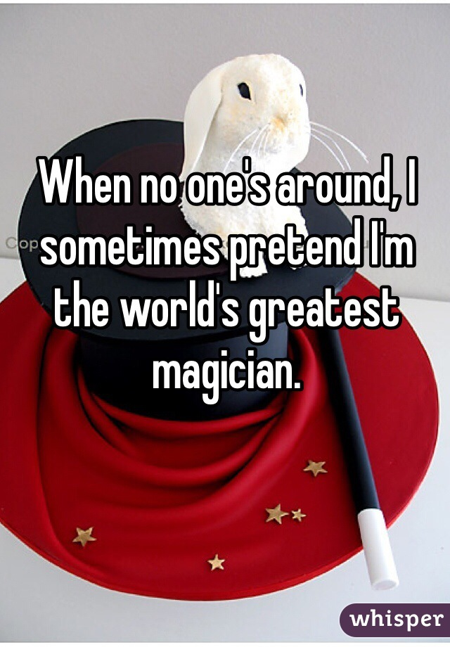 When no one's around, I sometimes pretend I'm the world's greatest magician.
