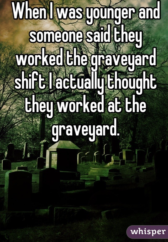 When I was younger and someone said they worked the graveyard shift I actually thought they worked at the graveyard.