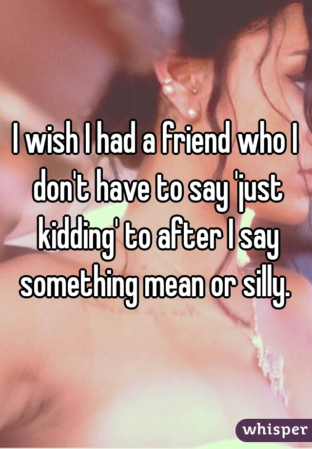 I wish I had a friend who I don't have to say 'just kidding' to after I say something mean or silly.