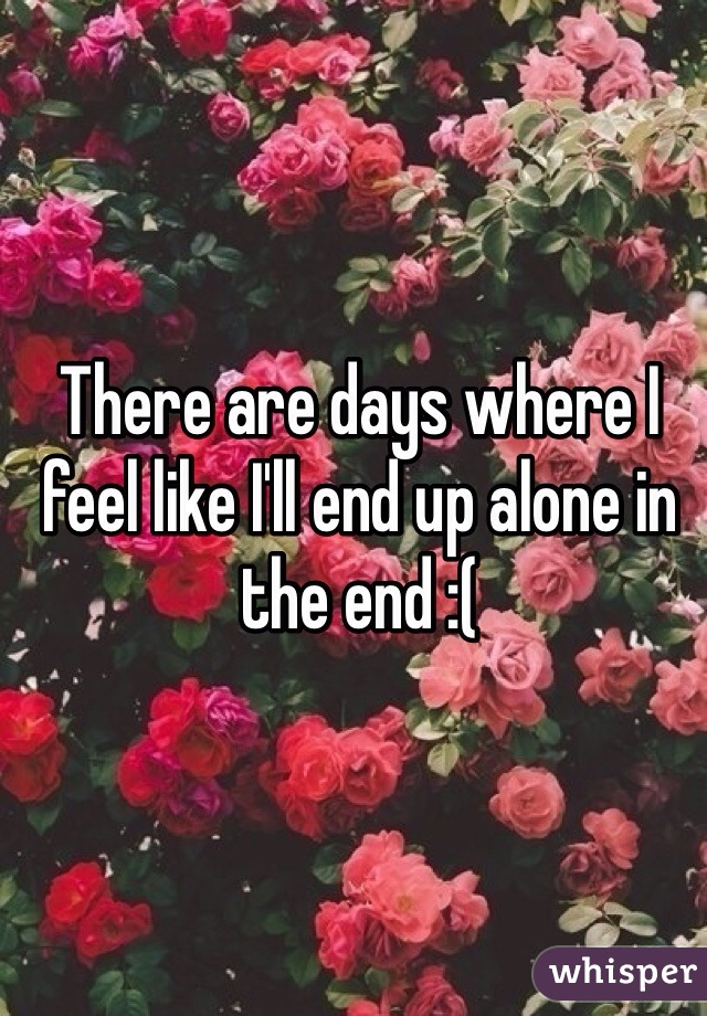 There are days where I feel like I'll end up alone in the end :(