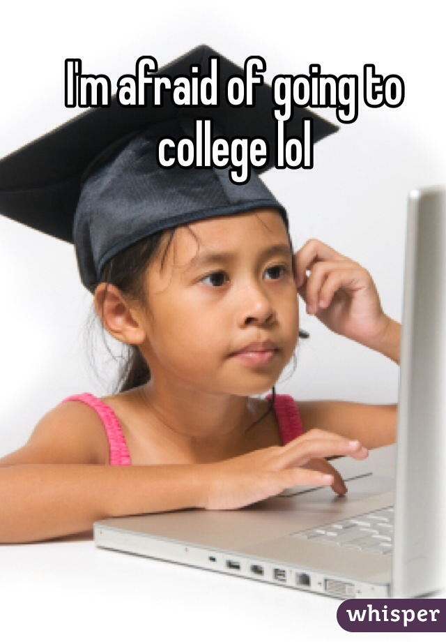 I'm afraid of going to college lol