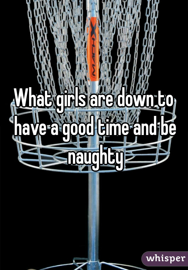 What girls are down to have a good time and be naughty