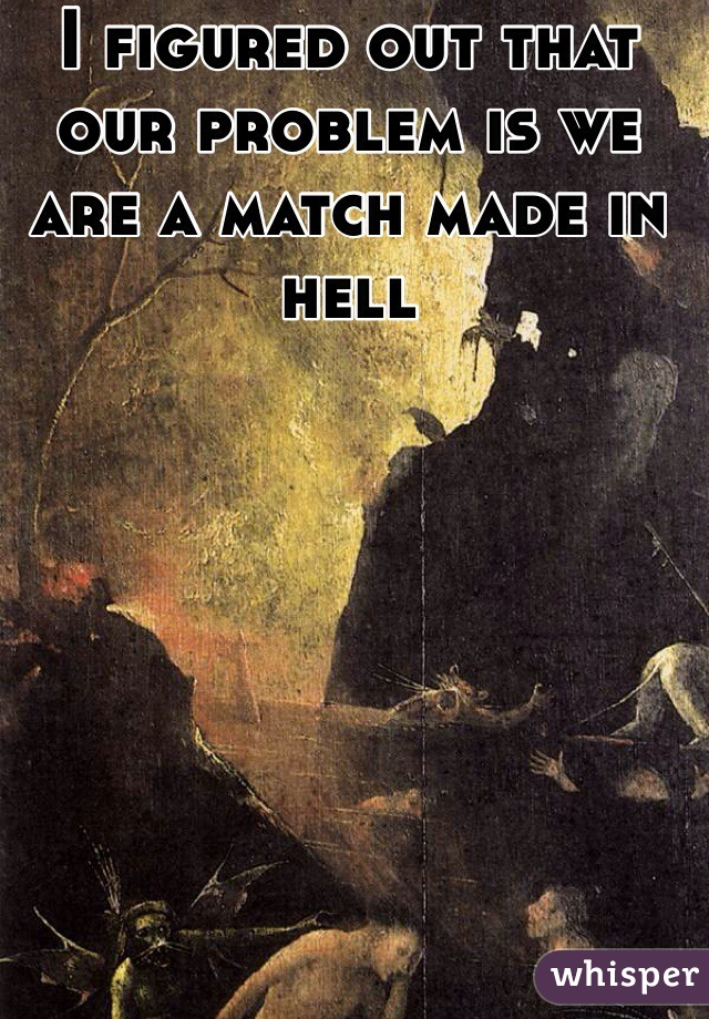 I figured out that our problem is we are a match made in hell