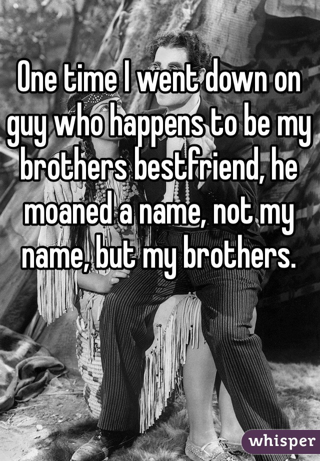 One time I went down on guy who happens to be my brothers bestfriend, he moaned a name, not my name, but my brothers.