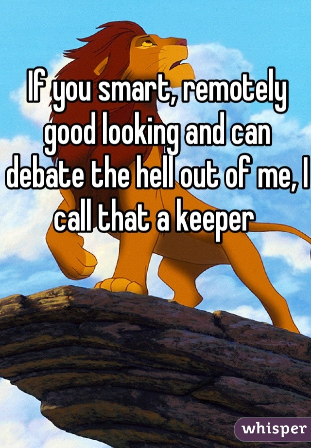If you smart, remotely good looking and can debate the hell out of me, I call that a keeper