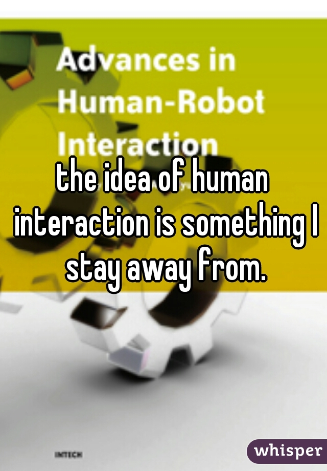the idea of human interaction is something I stay away from.