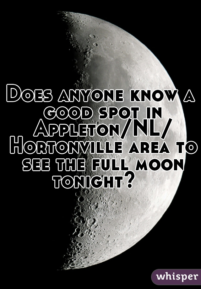 Does anyone know a good spot in Appleton/NL/ Hortonville area to see the full moon tonight?
