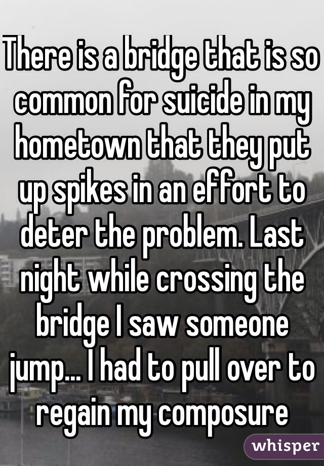 There is a bridge that is so common for suicide in my hometown that they put up spikes in an effort to deter the problem. Last night while crossing the bridge I saw someone jump... I had to pull over to regain my composure
