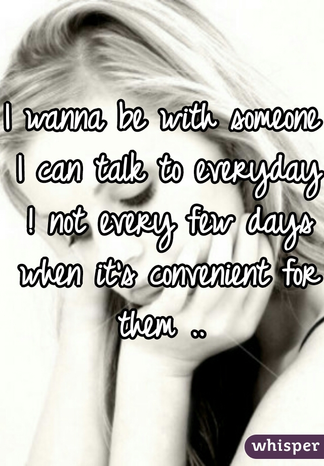 I wanna be with someone I can talk to everyday ! not every few days when it's convenient for them ..