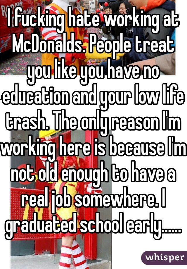 I fucking hate working at McDonalds. People treat you like you have no education and your low life trash. The only reason I'm working here is because I'm  not old enough to have a real job somewhere. I graduated school early……