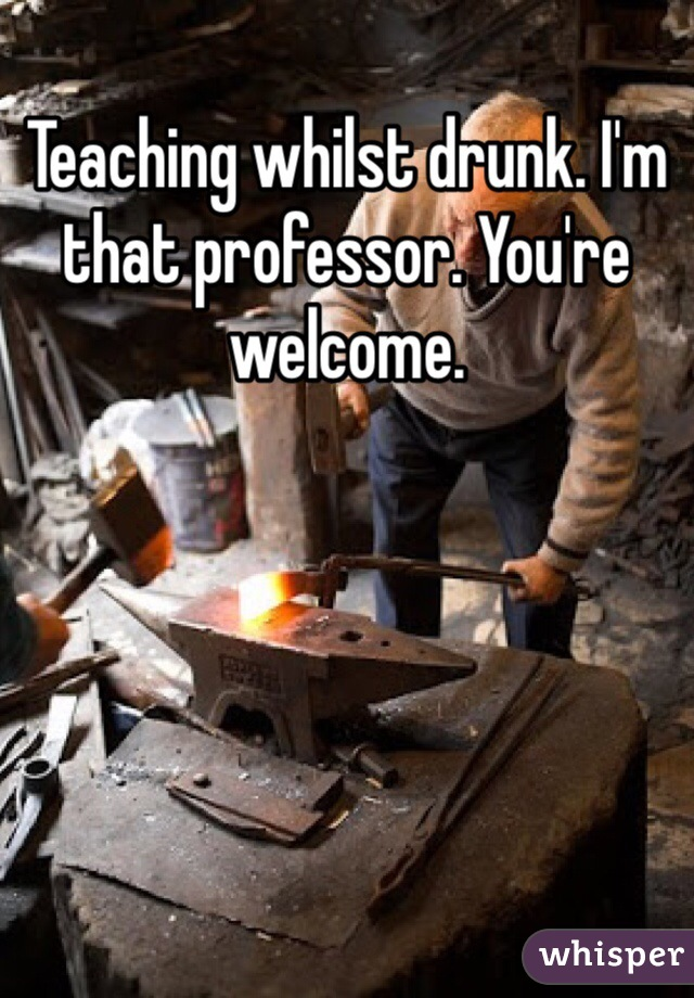 Teaching whilst drunk. I'm that professor. You're welcome.