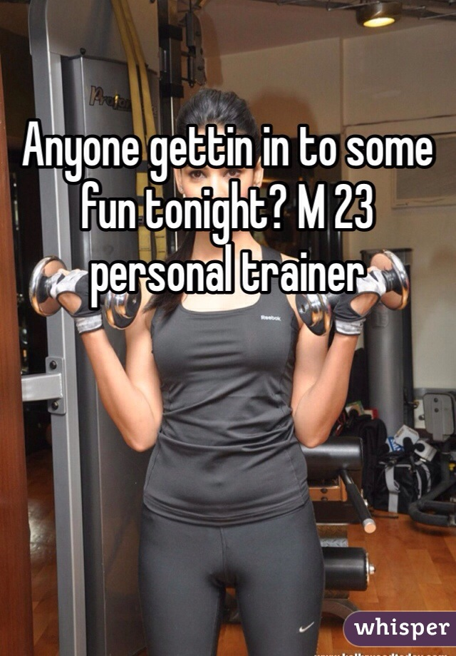 Anyone gettin in to some fun tonight? M 23 personal trainer