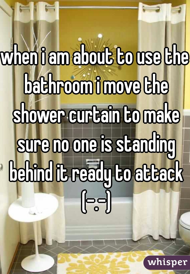 when i am about to use the bathroom i move the shower curtain to make sure no one is standing behind it ready to attack (-.-)
