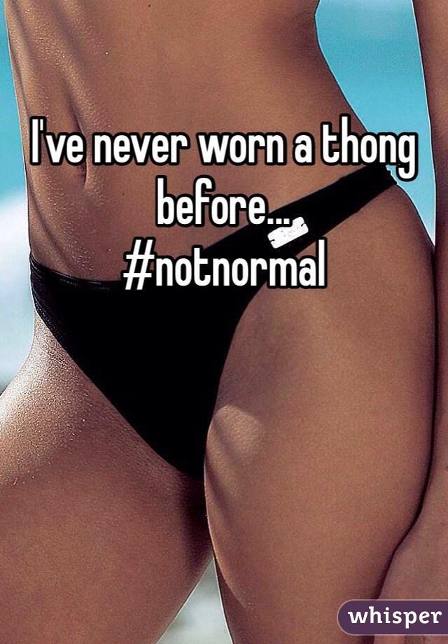 I've never worn a thong before... #notnormal