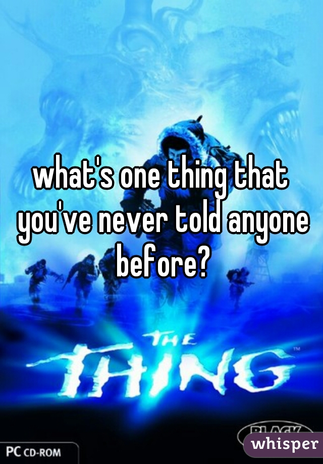 what's one thing that you've never told anyone before?