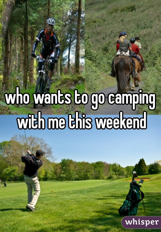 who wants to go camping with me this weekend