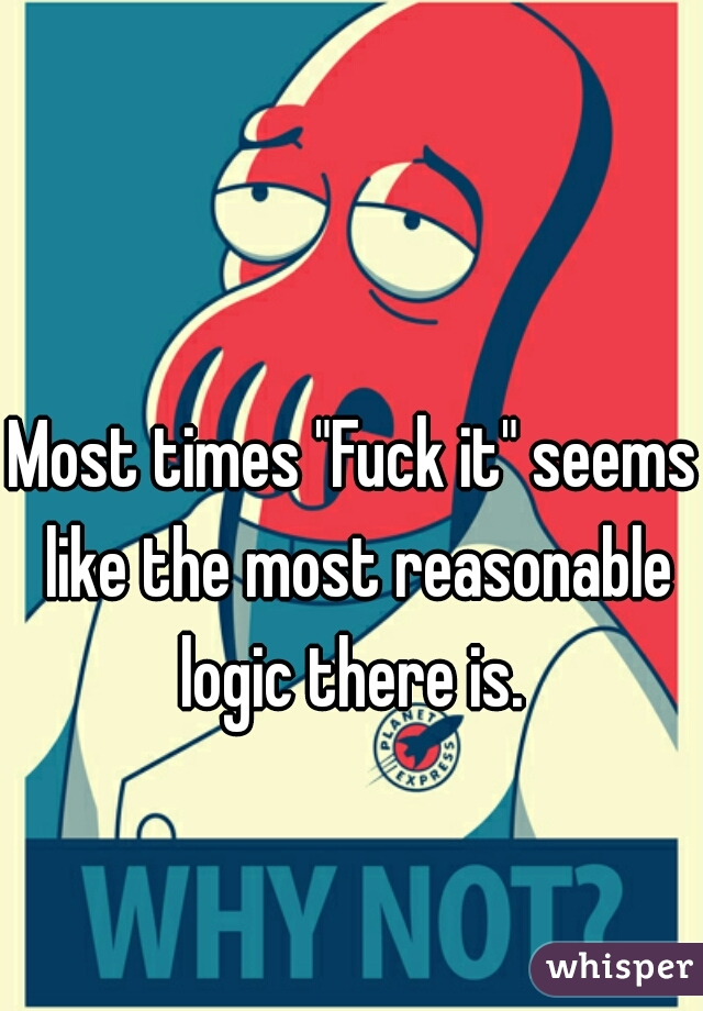 """Most times """"Fuck it"""" seems like the most reasonable logic there is."""