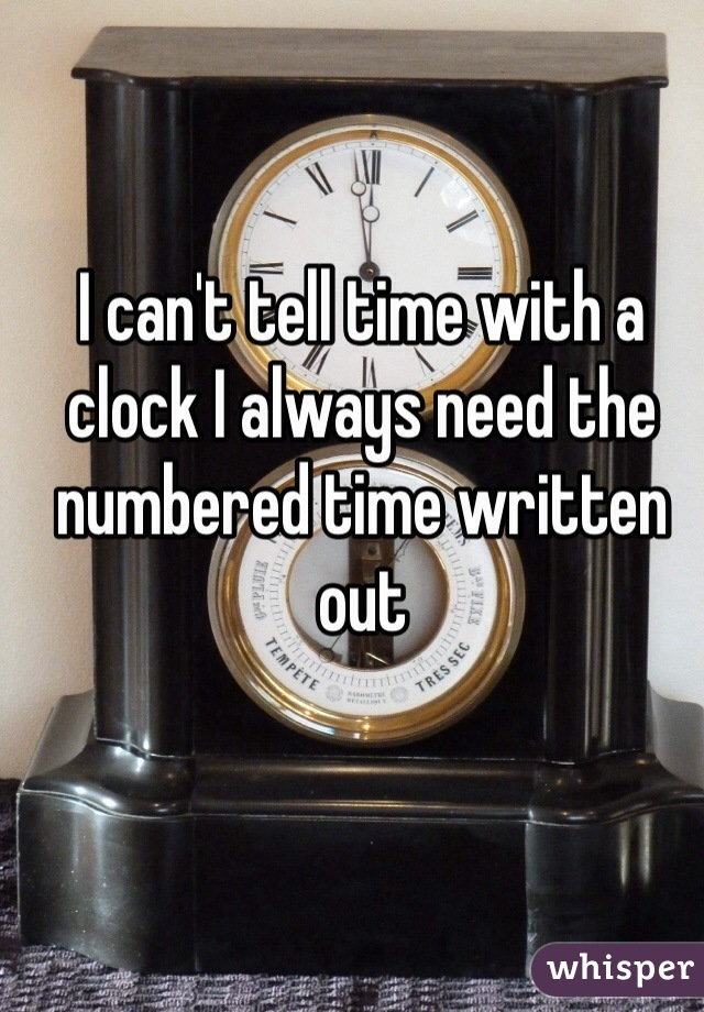 I can't tell time with a clock I always need the numbered time written out