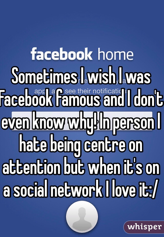 Sometimes I wish I was Facebook famous and I don't even know why! In person I hate being centre on attention but when it's on a social network I love it:/