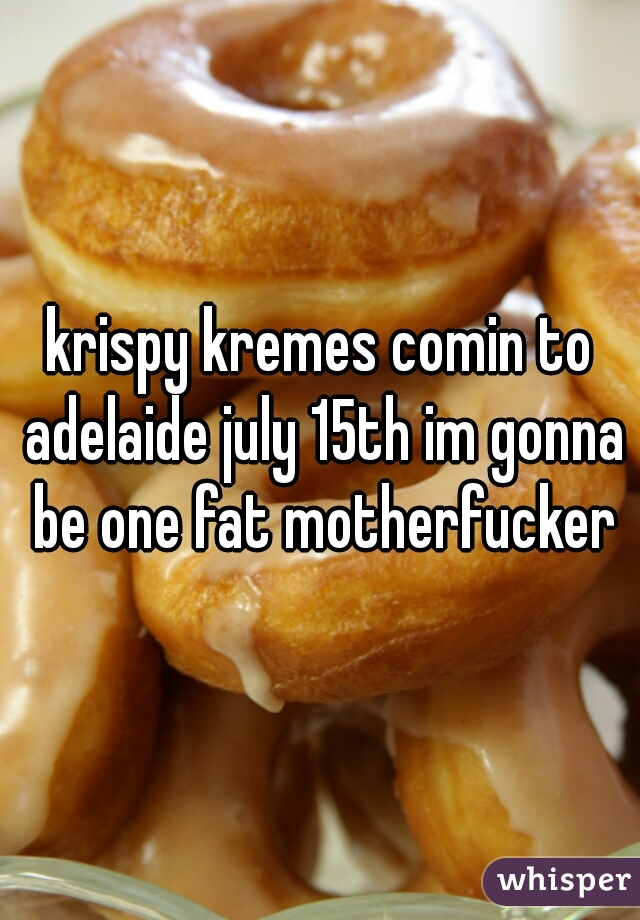 krispy kremes comin to adelaide july 15th im gonna be one fat motherfucker