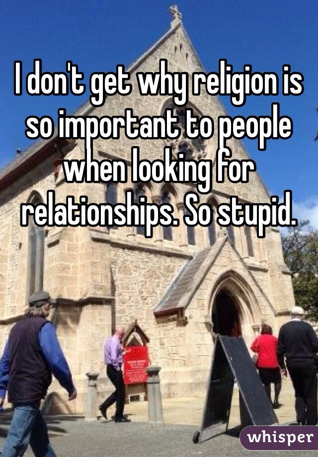 I don't get why religion is so important to people when looking for relationships. So stupid.