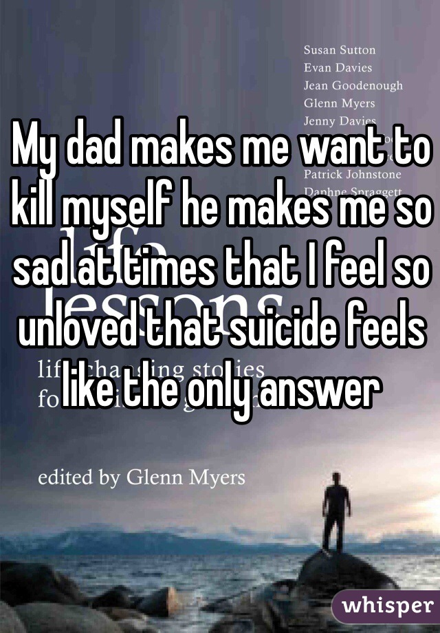 My dad makes me want to kill myself he makes me so sad at times that I feel so unloved that suicide feels like the only answer